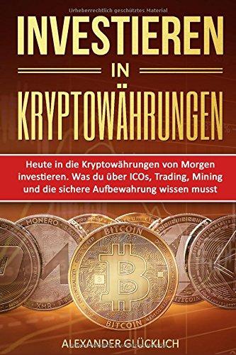 INVESTIEREN IN KRYPTOWÄHRUNGEN: Heute in die Kryptowährungen von Morgen investieren. Was du über ICOs, Trading, Mining und die sichere Aufbewahrung … (Kryptowährungen einfach erklärt, Band 2)